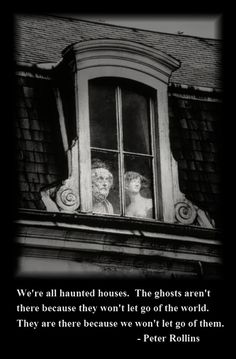 """We're all haunted houses...."""
