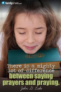 There is a mighty lot of difference between saying prayers and praying. --John G. Lake