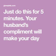 Just do this for 5 minutes. Your husband's compliment will make your day