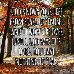 God knows your life from start to finish, and it won't be over until God says it's over. You have nothing to fear.