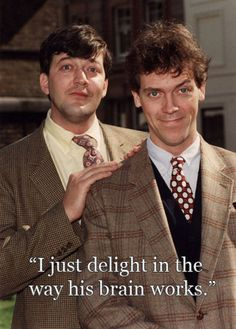 Hugh Laurie about Stephen Fry.  Stephen Fry is my brother. Except my brother is straight. Nose and brain are the same though. Love them both!