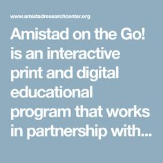Amistad on the Go! is an interactive print and digital educational program that works in partnership with teachers servicing students from to grade to provide comprehensive lessons on the history of African Americans in the United States. Educational Programs, African Americans, It Works, To Go, Students, United States, War, History, Digital