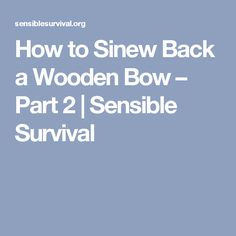 How to Sinew Back a Wooden Bow – Part 2 | Sensible Survival