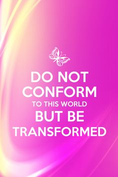 And do not be conformed to this world, but be transformed by the renewing of your mind, so that you may prove what the will of God is, that which is good and acceptable and perfect.  Romans 12:2