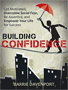 Building Confidence Get Motivated, Overcome Social Fear, Be Assertive, and Empower Your Life For Success