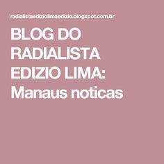 BLOG DO  RADIALISTA  EDIZIO LIMA: Manaus noticas