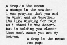 "Inspo from our friends! ""A Drop In The Ocean"" by: Ron Pope I was praying that you and I would never end. I was hoping that you and I would be more than just a story. Regardless of what she does, my darling I'll love you til my last breath."