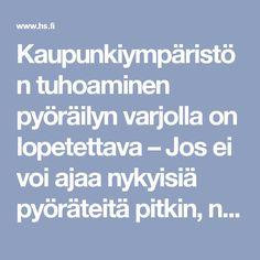 Kaupunkiympäristön tuhoaminen pyöräilyn varjolla on lopetettava – Jos ei voi ajaa nykyisiä pyöräteitä pitkin, niin ei ole pakko ajaa ollenkaan - Mielipide - Helsingin Sanomat