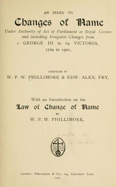 An index to Changes of name under authority of act of Parliament or Royal license, and including irregular changes from I George III to 64 Victoria, 1760 to 1901, by Phillimore, W. P. W. (William Phillimore Watts), 1853-1913; Fry, Edw. Alex. (Edward Alexander), 1905