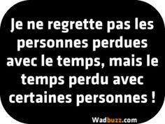 Je ne regrette pas les personnes perdues avec le temps, mais le temps perdu avec certaines personnes !