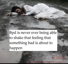 BPD is never being able to shake that feeling that something bad is about to happen.
