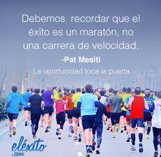 Debemos  recordar que el  éxito es un maratón, no  una carrera de velocidad.    -Pat Mesiti