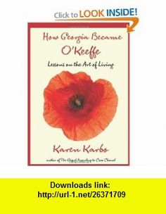 How Georgia Became OKeeffe Lessons on the Art of Living (9780762771318) Karen Karbo , ISBN-10: 0762771313  , ISBN-13: 978-0762771318 ,  , tutorials , pdf , ebook , torrent , downloads , rapidshare , filesonic , hotfile , megaupload , fileserve