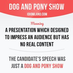 """""""Dog and pony show"""" is a presentation which designed to impress an audience but has no real content. Example: The candidate's speech was just a dog and pony show. English Adjectives, English Idioms, English Phrases, Learn English Words, English Writing, Learning English, English Lessons, English Language, Slang Phrases"""
