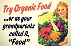 """Try Organic Food … or as your grandparents called it, """"Food""""."""