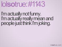 No, but I'm really funny...