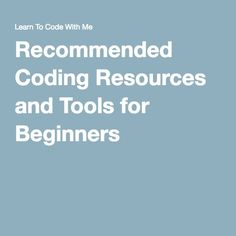 Recommended Coding Resources and Tools for Beginners (Great list of online resources for learning everything web/coding/design/tech related)