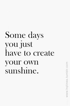 Some days you just have to create your own sunshine. #wisdom #affirmations