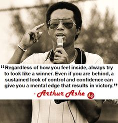 """""""Regardless of how you feel inside, always try to look like a winner. Even if you are behind, a sustained look of control and confidence can give you a mental edge that results in victory."""" - #ArthurAshe"""