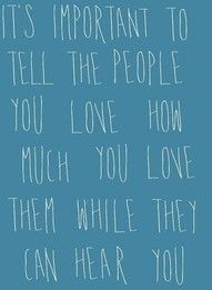 Tell people you love them now.