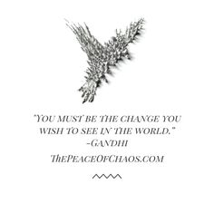"""""""You must be the change you wish to see in the world."""" -Gandhi"""