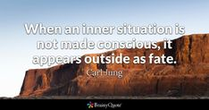 When an inner situation is not made conscious, it appears outside as fate. - Carl Jung