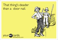 Southern Slang: That thing's deader than a door nail. It ain't workin', it won't start, it's broke.