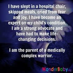 I have slept in a hospital chair, skipped meals, cried from fear and joy. I have become an expert on my child's condition. I am a strong advocate and have had to make life-changing decisions. I am the parent of a medically complex warrior.