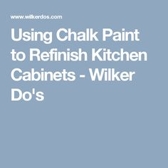 Using Chalk Paint to Refinish Kitchen Cabinets - Wilker Do's