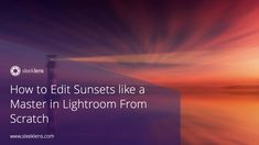How to Edit Sunsets like a Master in Lightroom From Scratch