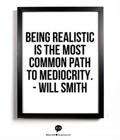 Being realistic is the most common path to mediocrity. - Will smith