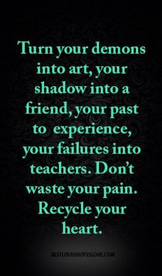 Turn your demons into art, your shadow into a friend, your past to experience, your failures into teachers. Don't waste your pain. Recycle your heart.