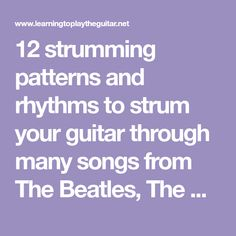 12 strumming patterns and rhythms to strum your guitar through many songs from The Beatles, The Eagles, The Rolling Stones, Bob Dylan and many more.