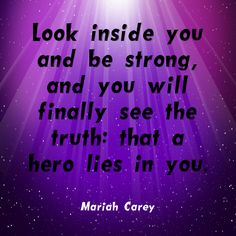 """""""Look inside you and be strong, and you'll finally see the truth: that a hero lies in you."""" ~Mariah Carey  Solo-E.com"""
