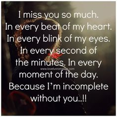 Soulmate Quotes: QUOTATION – Image : As the quote says – Description I miss you so much. In every beat of my heart. In every blink of my eyes. In every second of the minutes. In every moment of the day. Because I'm incomplete without you. Miss You Daddy, I Miss My Mom, I Miss You, Missing My Husband, Missing You So Much, Always Love You, Missing You Quotes, Love Quotes, Famous Quotes