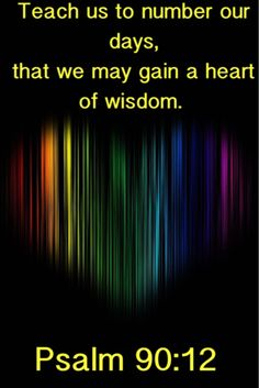 Teach us to number our days, that we may gain a heart of wisdom. -Psalm 90:12