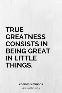true greatness Integrity is the first step to true greatness men love to praise, but are slow to practice it to maintain it in high places costs self-denial in all places it is liable to opposition, but its end is glorious, and the universe will yet do it homage.
