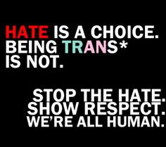 Hate is a choice. Being trans* is not. Stop the hate. Show respect. We're all human. #LoveReachesOut