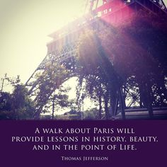 """A walk about Paris will provide lessons in history, beauty and in the point of life.""  -Thomas Jefferson"