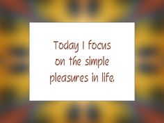 Daily Affirmation for May 15, 2015 #affirmation #inspiration - Today I focus on the simple pleasures of life.""