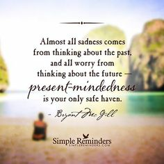 Almost all sadness comes from thinking about the past, and all worry from thinking about the future — present-mindedness is your only safe haven. — Bryant McGill