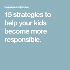 15 strategies to help your kids become more responsible.