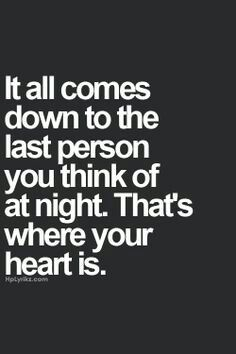 It all comes down to the last person you think of at night. That's where your…