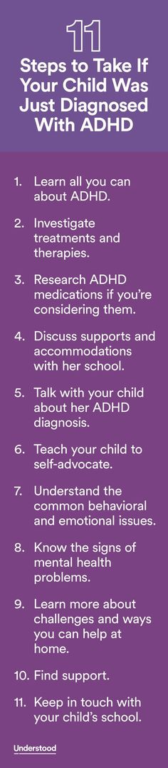 If your child has just been diagnosed with ADHD, you might be wondering what this means for her and for your family. Following these steps can help you better understand your child and help her get the support she needs at home and at school.