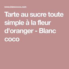 Tarte au sucre toute simple à la fleur d'oranger - Blanc coco