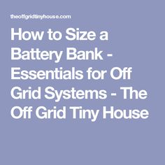 How to Size a Battery Bank - Essentials for Off Grid Systems - The Off Grid Tiny House