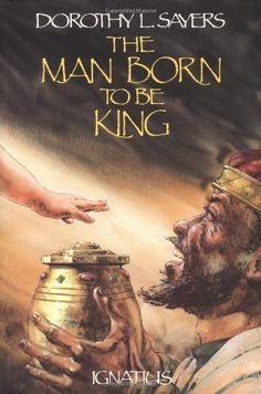 The Man Born to Be King: A Play-Cycle on the Life of Our Lord and Saviour Jesus Christ by Dorothy L. Sayers. Need to read!