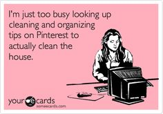 I'm just too busy looking up cleaning and organizing tips on Pinterest to actually clean the house.