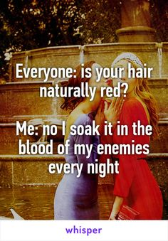 Everyone: is your hair naturally red?  Me: no I soak it in the blood of my enemies every night