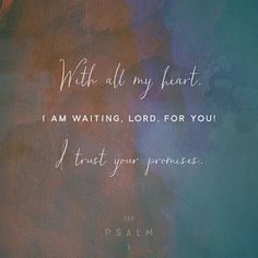 With all my heart, I am waiting, Lord, for you. I trust Your promises.